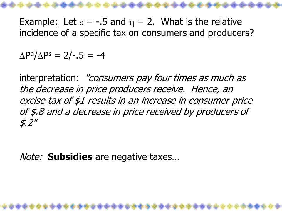 Example: Let  = -.5 and  = 2. What is the relative incidence of a specific tax on consumers and producers