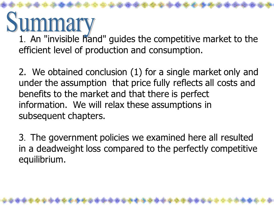 Summary 1. An invisible hand guides the competitive market to the efficient level of production and consumption.