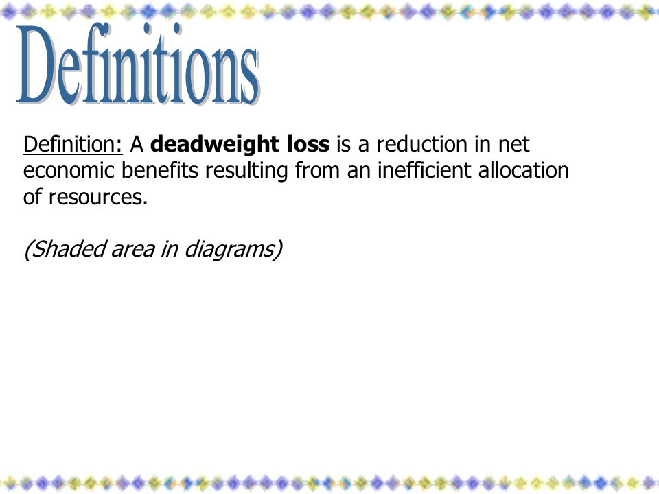 Definitions Definition: A deadweight loss is a reduction in net economic benefits resulting from an inefficient allocation of resources.
