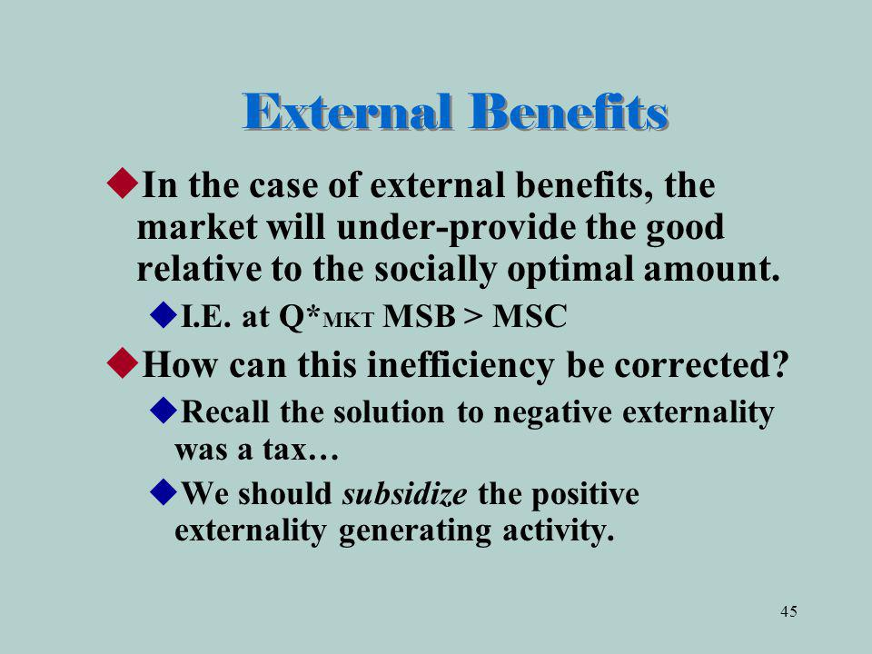 External Benefits In the case of external benefits, the market will under-provide the good relative to the socially optimal amount.