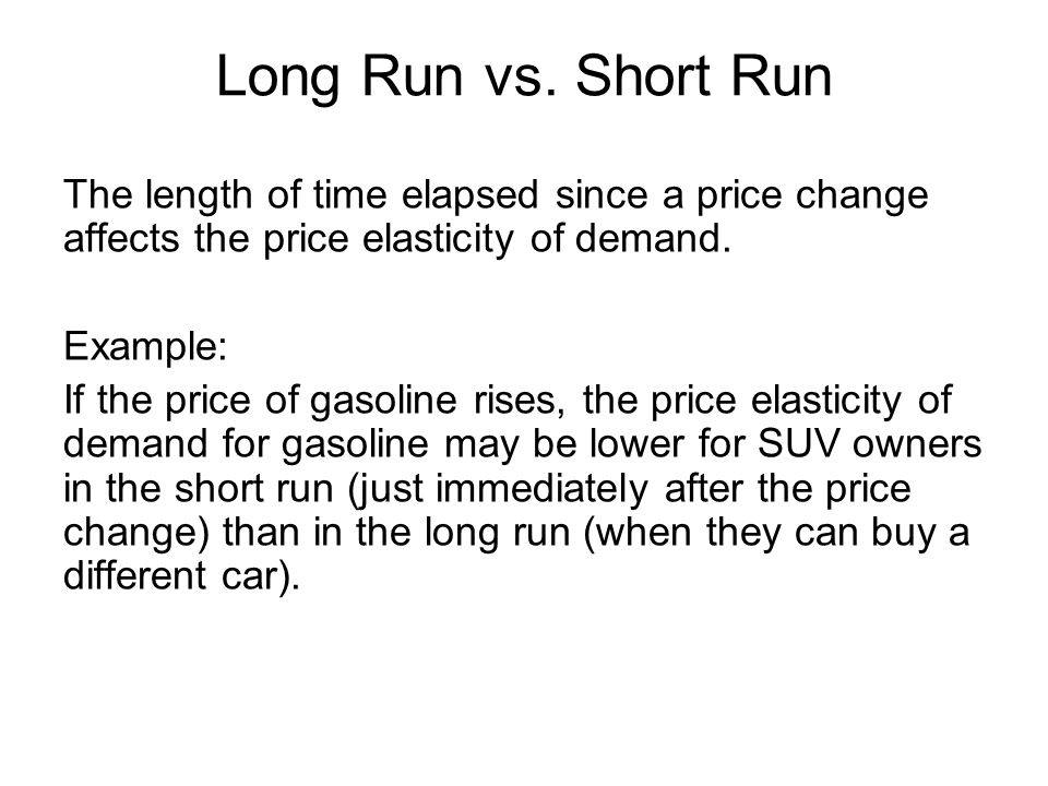 Long Run vs. Short Run The length of time elapsed since a price change affects the price elasticity of demand.