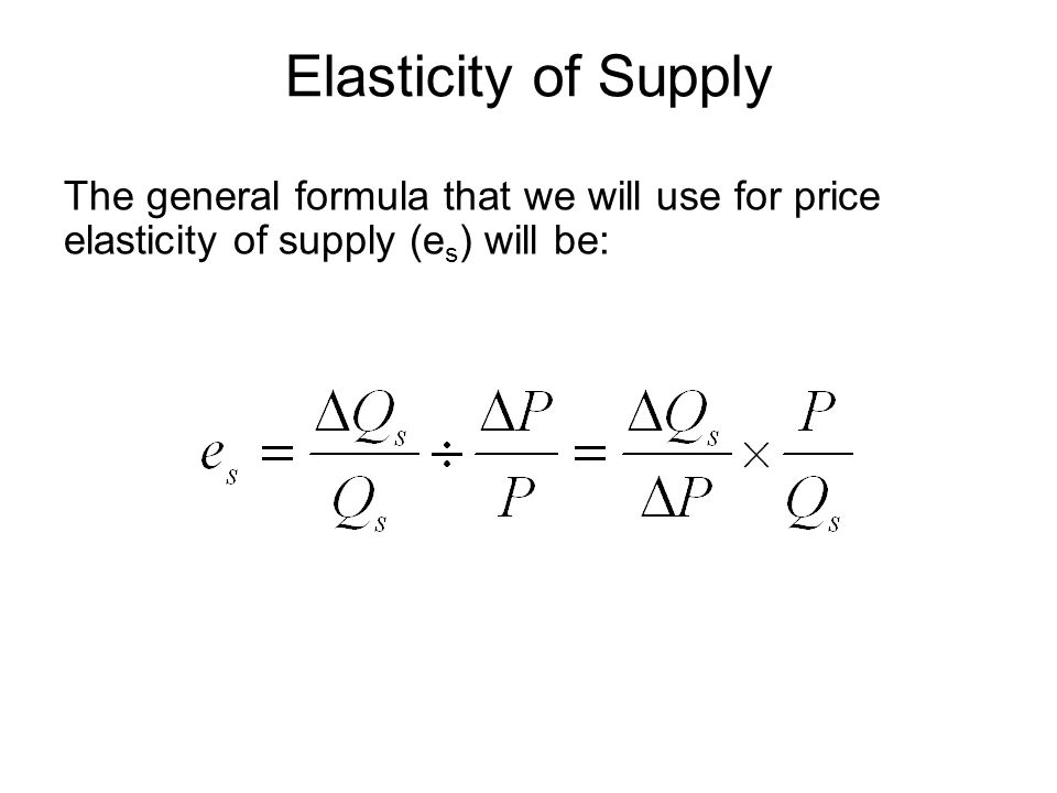 Elasticity of Supply The general formula that we will use for price elasticity of supply (es) will be: