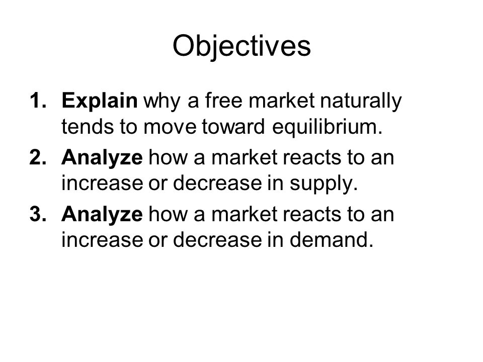 Objectives Explain why a free market naturally tends to move toward equilibrium. Analyze how a market reacts to an increase or decrease in supply.