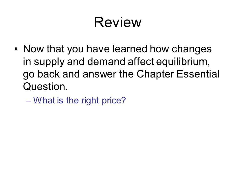 Review Now that you have learned how changes in supply and demand affect equilibrium, go back and answer the Chapter Essential Question.