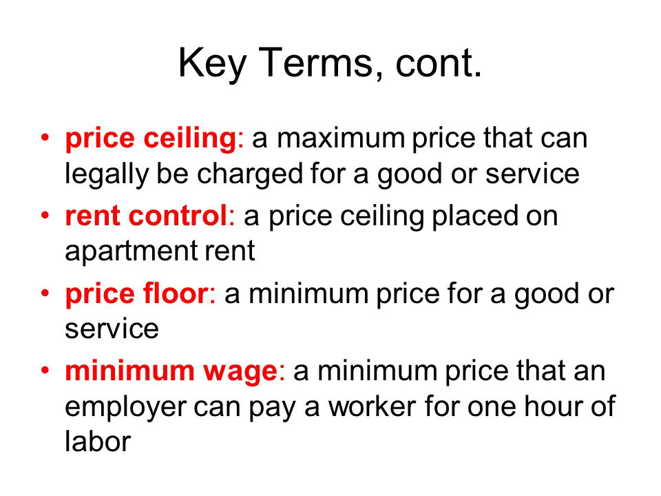 Key Terms, cont. price ceiling: a maximum price that can legally be charged for a good or service.