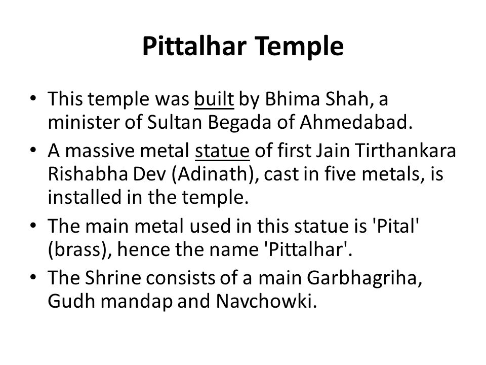 Pittalhar Temple This temple was built by Bhima Shah, a minister of Sultan Begada of Ahmedabad.