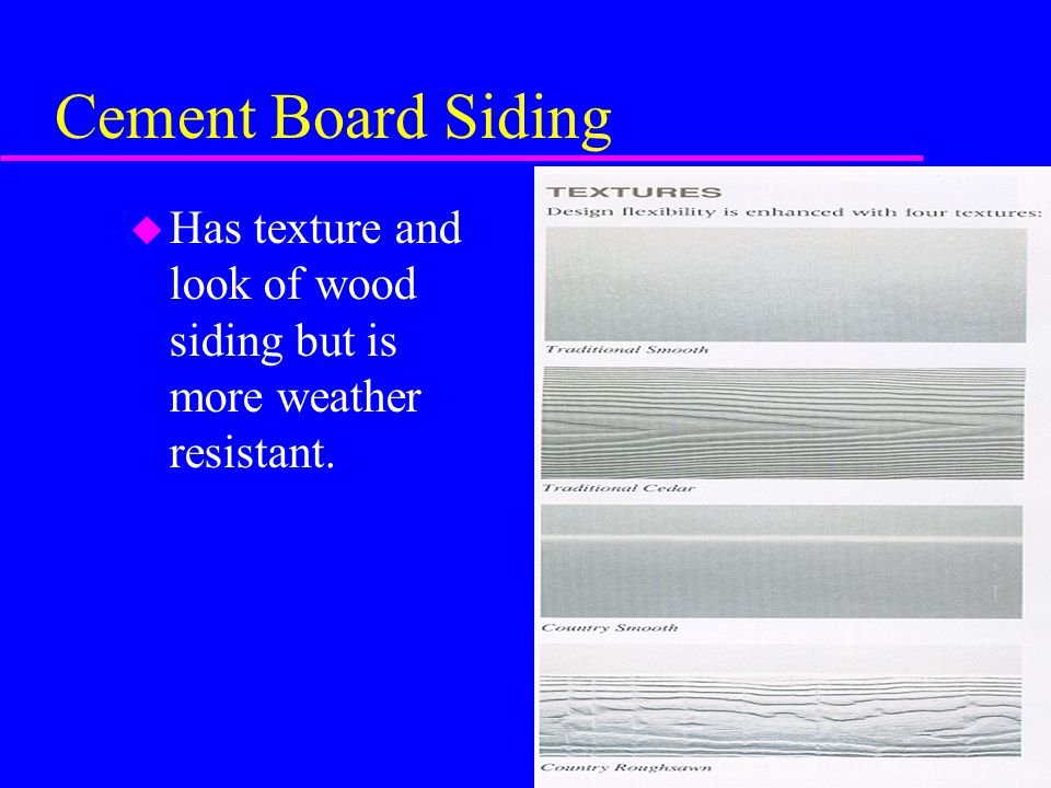 Cement Board Siding Has texture and look of wood siding but is more weather resistant.