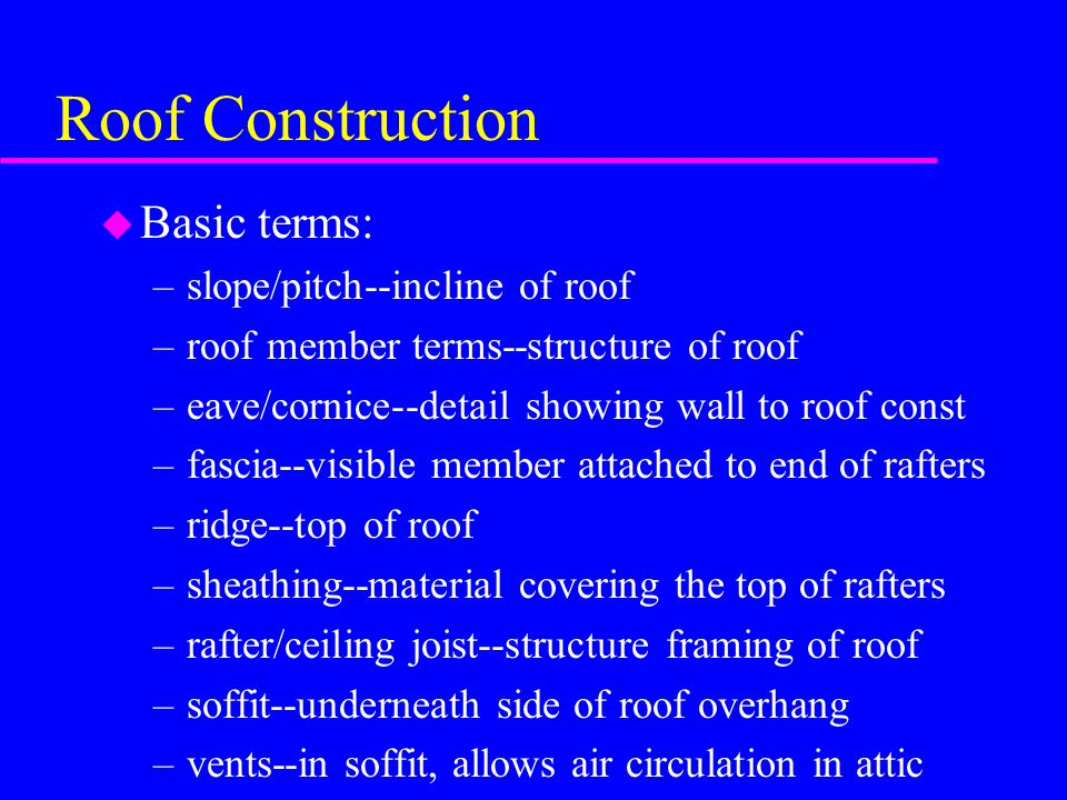Roof Construction Basic terms: slope/pitch--incline of roof