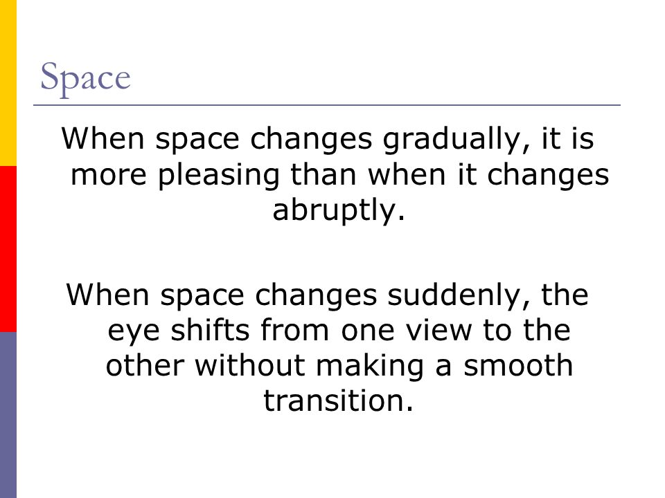 Space When space changes gradually, it is more pleasing than when it changes abruptly.