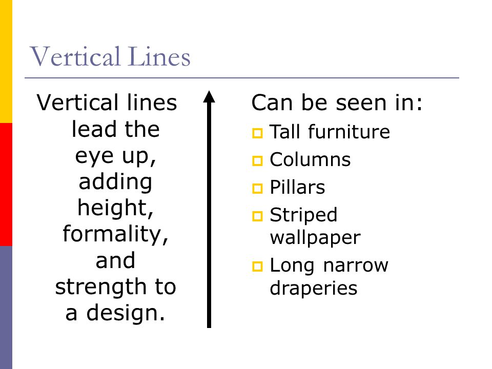 Vertical Lines Vertical lines lead the eye up, adding height, formality, and strength to a design. Can be seen in: