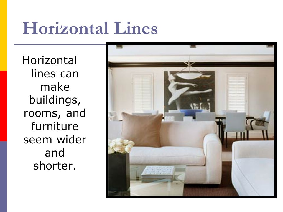Horizontal Lines Horizontal lines can make buildings, rooms, and furniture seem wider and shorter.