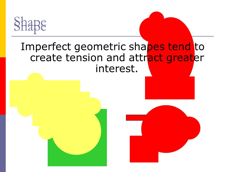 Shape Shape Imperfect geometric shapes tend to create tension and attract greater interest.