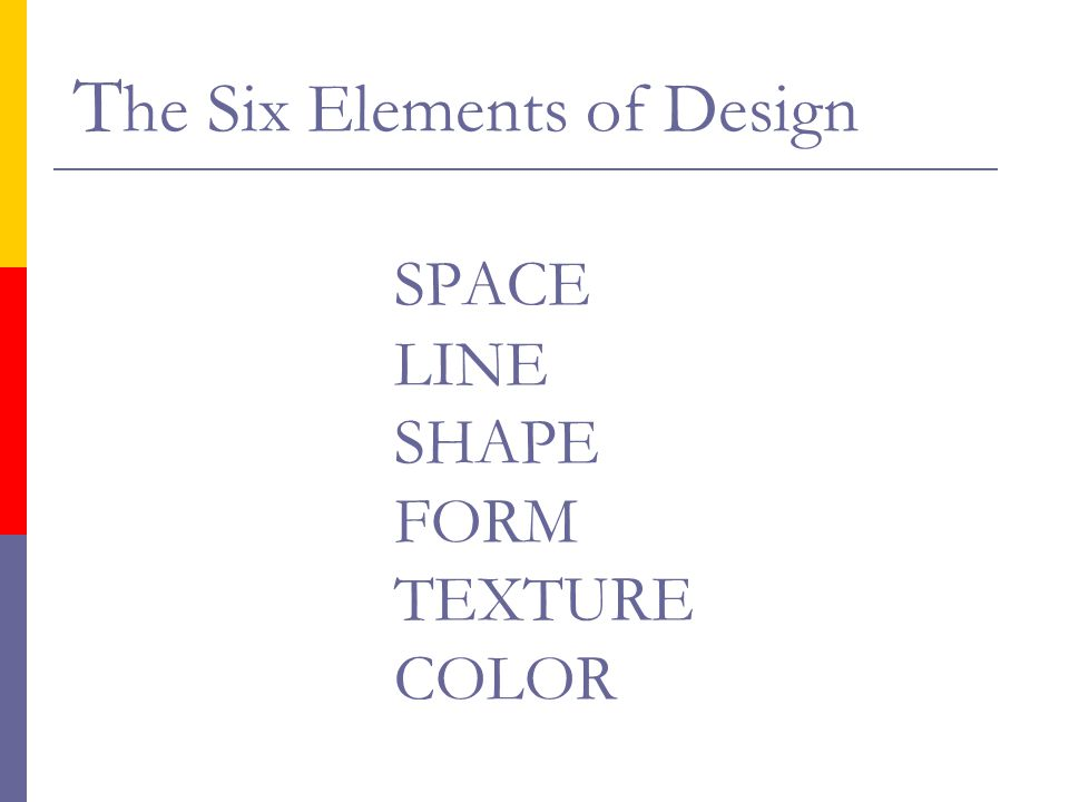 The Six Elements of Design SPACE LINE SHAPE FORM TEXTURE COLOR