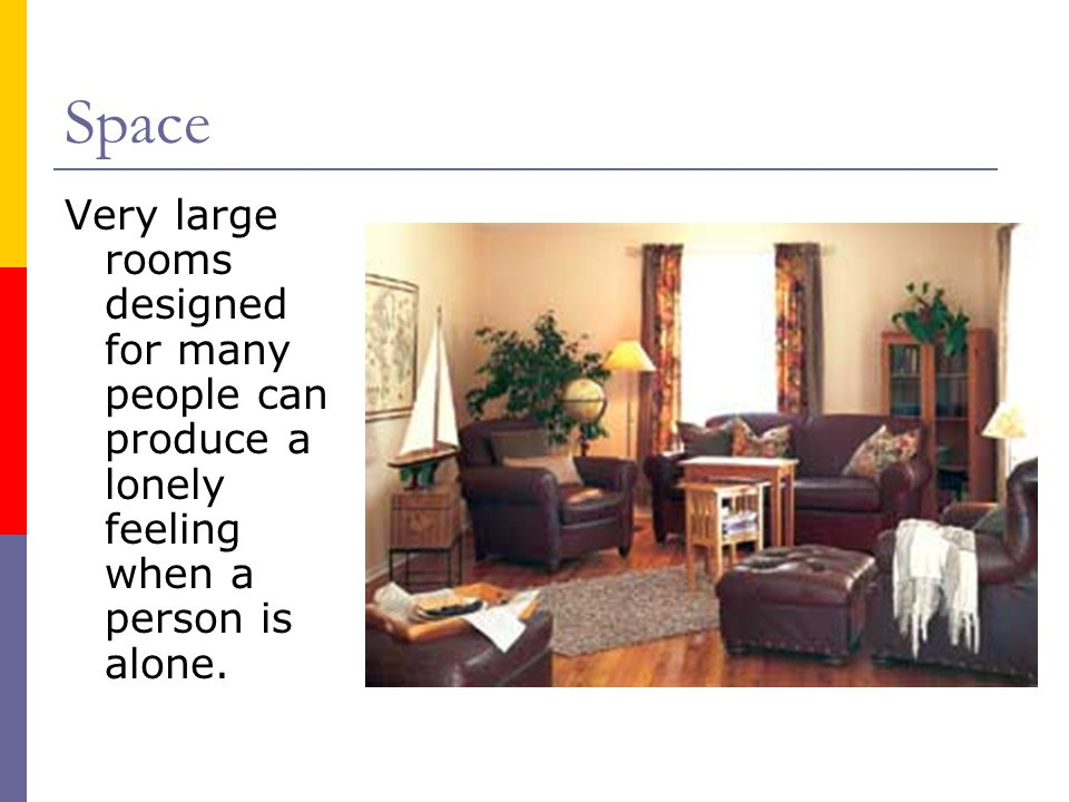 Space Very large rooms designed for many people can produce a lonely feeling when a person is alone.