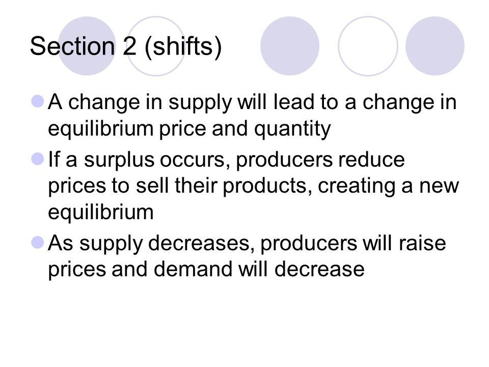 Section 2 (shifts) A change in supply will lead to a change in equilibrium price and quantity.