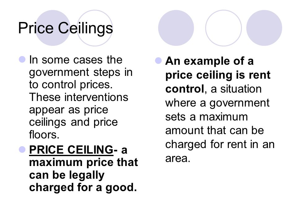 Price Ceilings In some cases the government steps in to control prices. These interventions appear as price ceilings and price floors.