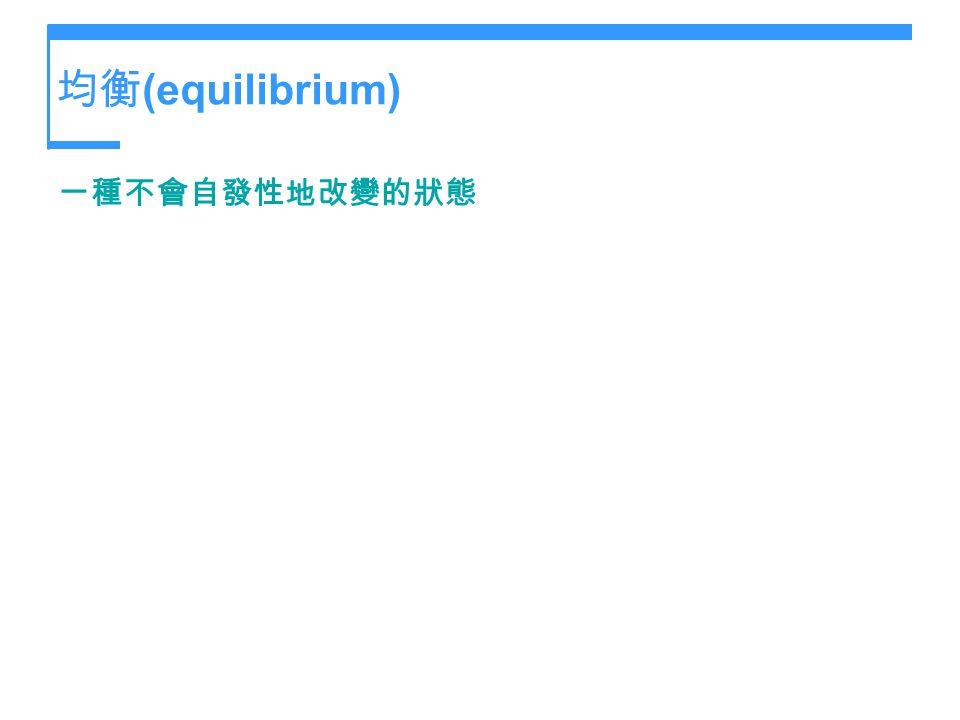 均衡(equilibrium) 一種不會自發性地改變的狀態