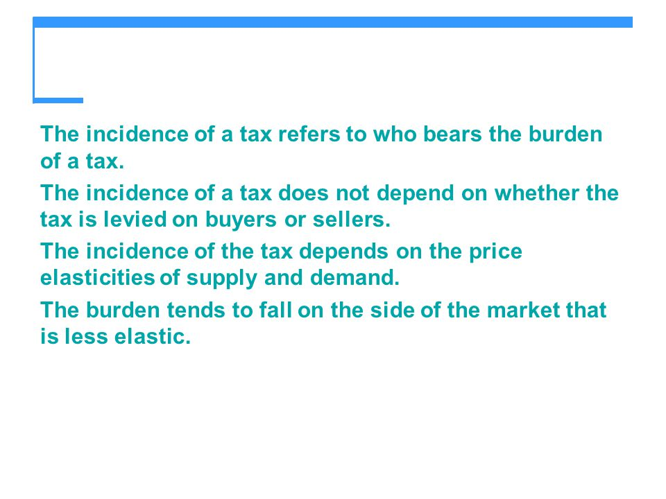The incidence of a tax refers to who bears the burden of a tax.