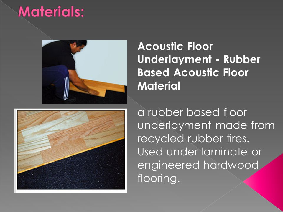 Materials: Acoustic Floor Underlayment - Rubber Based Acoustic Floor Material.