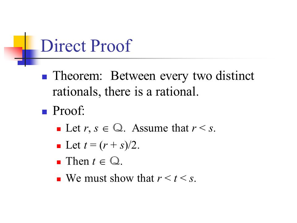 Direct Proof Theorem: Between every two distinct rationals, there is a rational. Proof: Let r, s  Q. Assume that r < s.