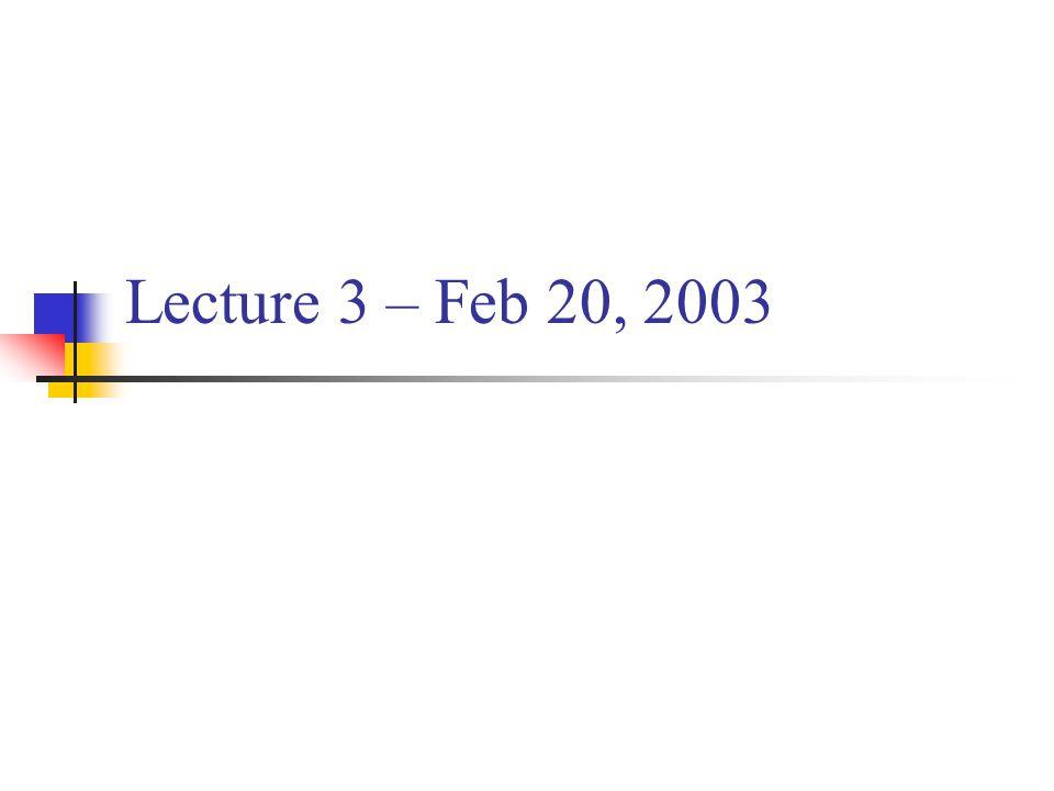 Lecture 3 – Feb 20, 2003