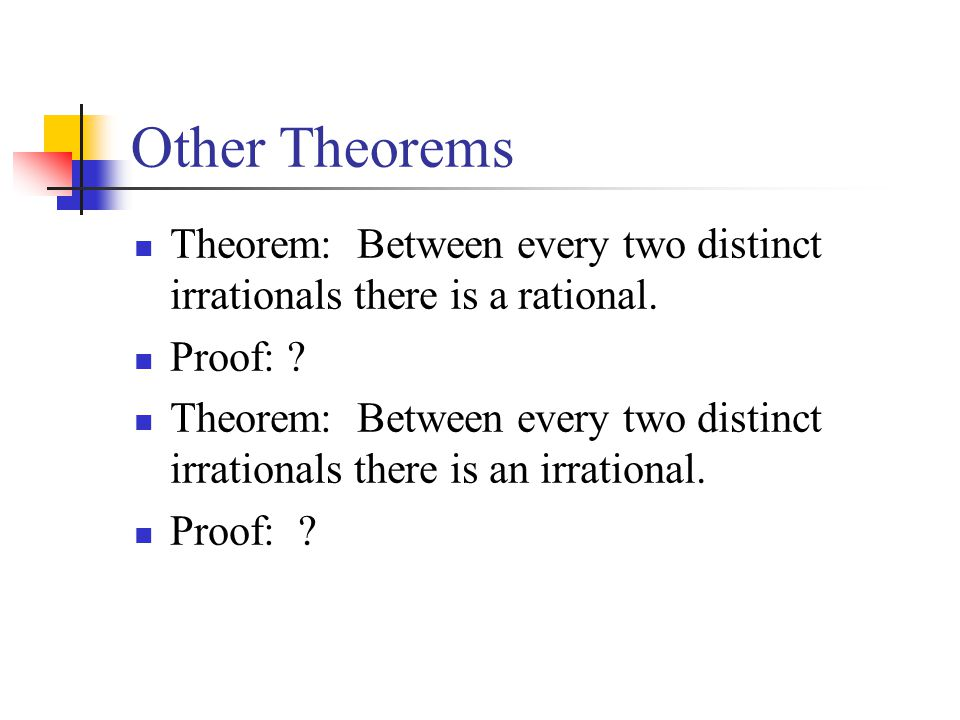 Other Theorems Theorem: Between every two distinct irrationals there is a rational. Proof:
