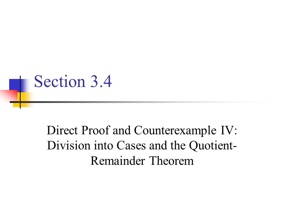 Section 3.4 Direct Proof and Counterexample IV: Division into Cases and the Quotient-Remainder Theorem.