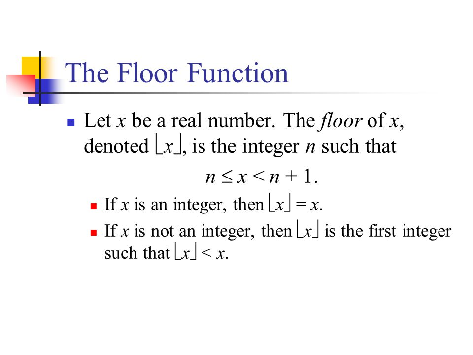 The Floor Function Let x be a real number. The floor of x, denoted x, is the integer n such that.