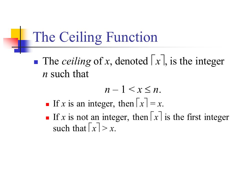 The Ceiling Function The ceiling of x, denoted x, is the integer n such that. n – 1 < x  n. If x is an integer, then x = x.