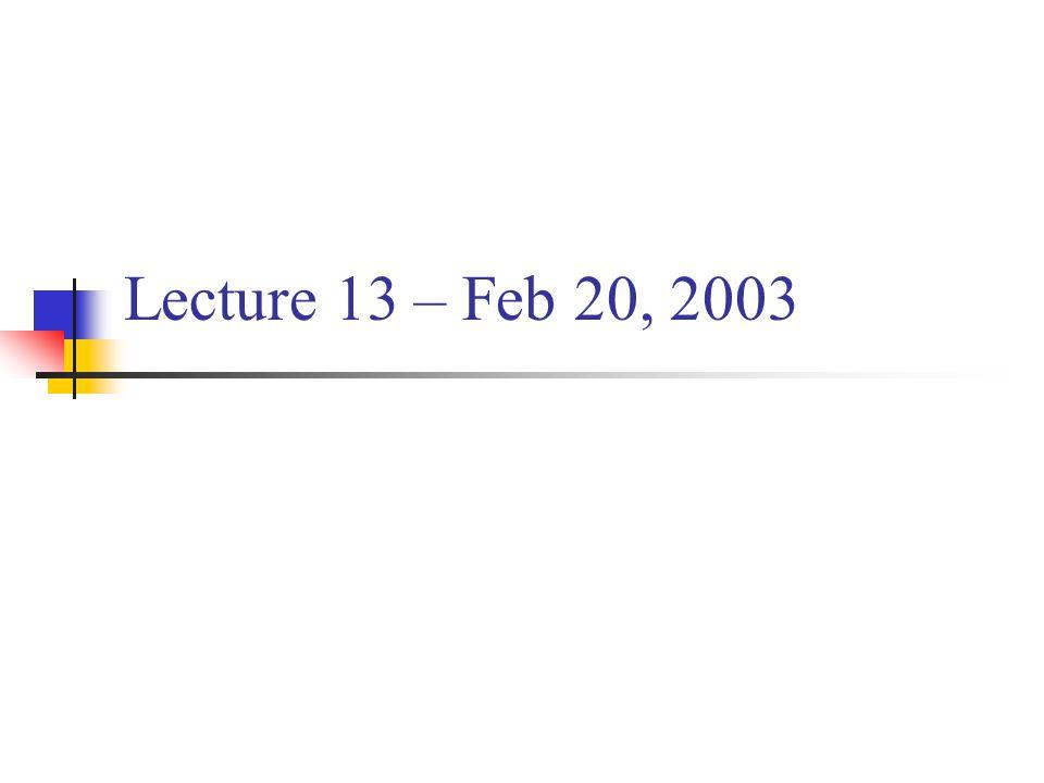 Lecture 13 – Feb 20, 2003