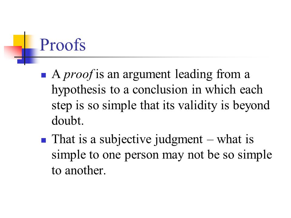 Proofs A proof is an argument leading from a hypothesis to a conclusion in which each step is so simple that its validity is beyond doubt.
