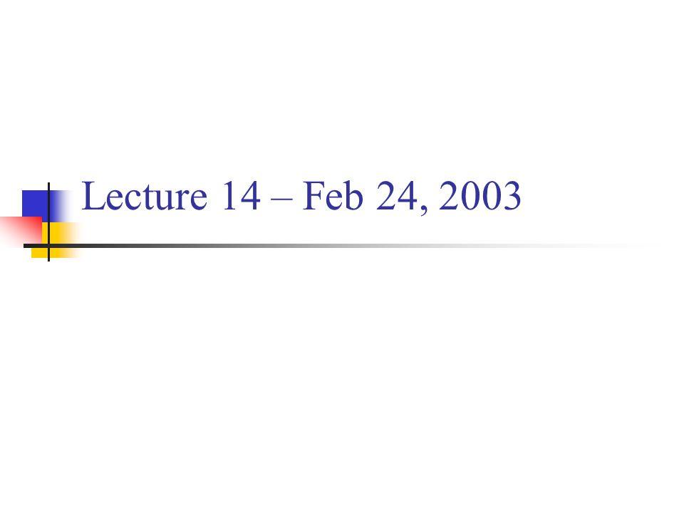Lecture 14 – Feb 24, 2003