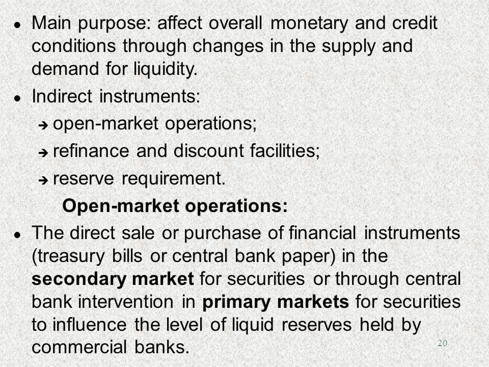Main purpose: affect overall monetary and credit conditions through changes in the supply and demand for liquidity.