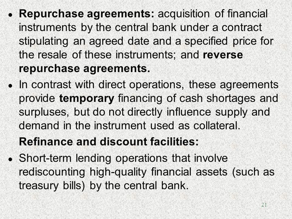 Repurchase agreements: acquisition of financial instruments by the central bank under a contract stipulating an agreed date and a specified price for the resale of these instruments; and reverse repurchase agreements.