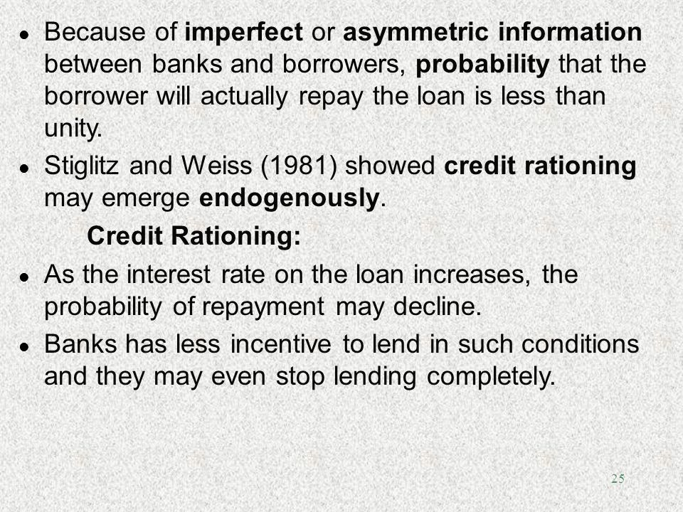 Because of imperfect or asymmetric information between banks and borrowers, probability that the borrower will actually repay the loan is less than unity.