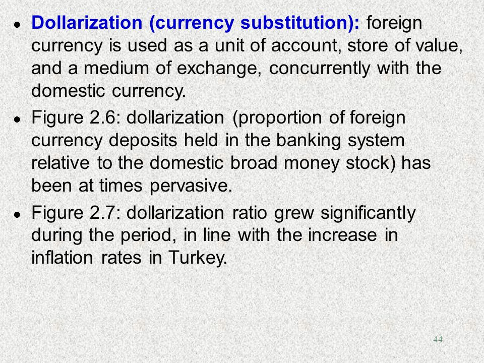 Dollarization (currency substitution): foreign currency is used as a unit of account, store of value, and a medium of exchange, concurrently with the domestic currency.