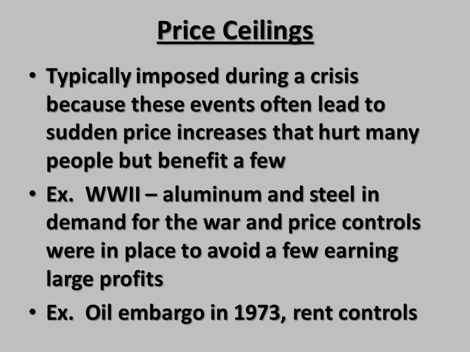 Price Ceilings Typically imposed during a crisis because these events often lead to sudden price increases that hurt many people but benefit a few.