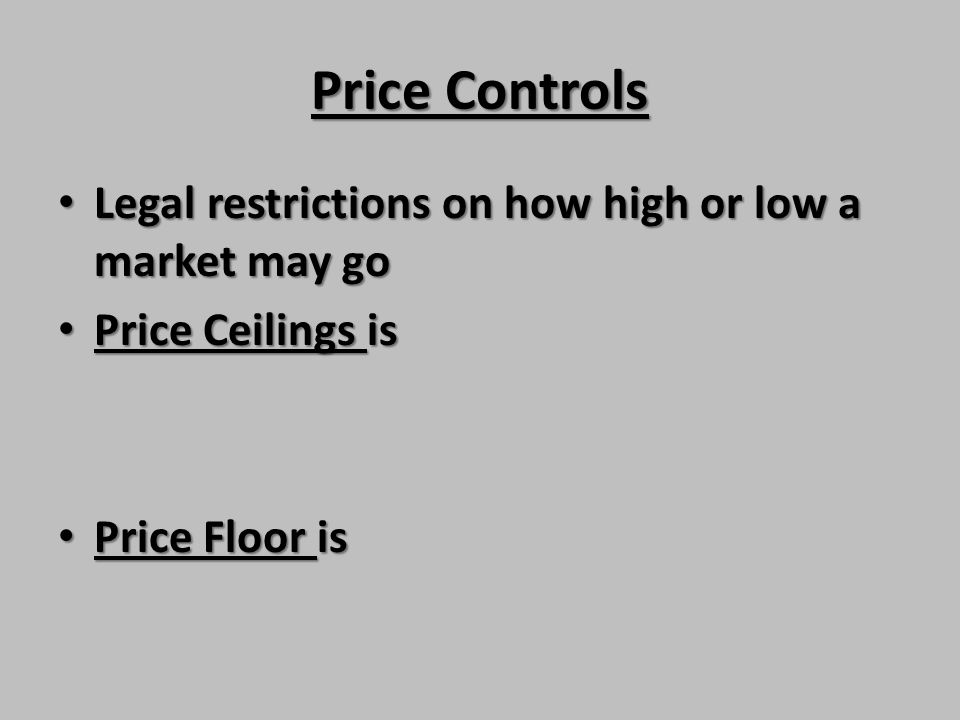 Price Controls Legal restrictions on how high or low a market may go