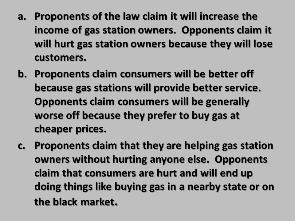 Proponents of the law claim it will increase the income of gas station owners. Opponents claim it will hurt gas station owners because they will lose customers.