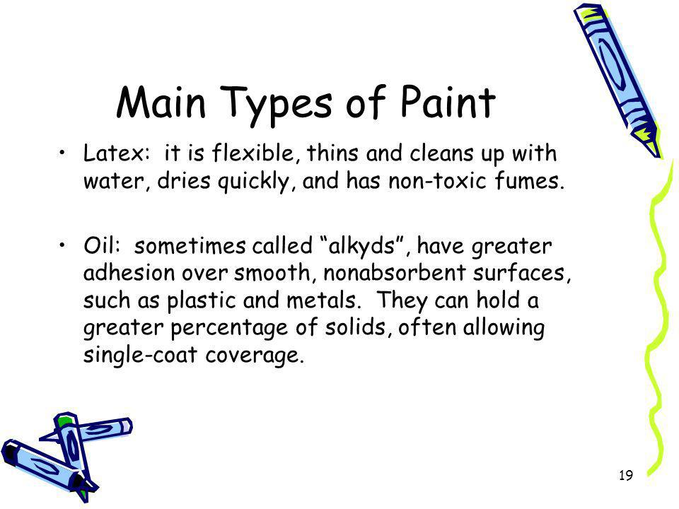 Main Types of Paint Latex: it is flexible, thins and cleans up with water, dries quickly, and has non-toxic fumes.