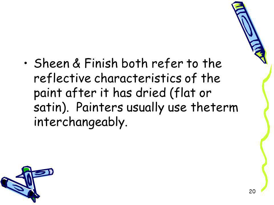 Sheen & Finish both refer to the reflective characteristics of the paint after it has dried (flat or satin).