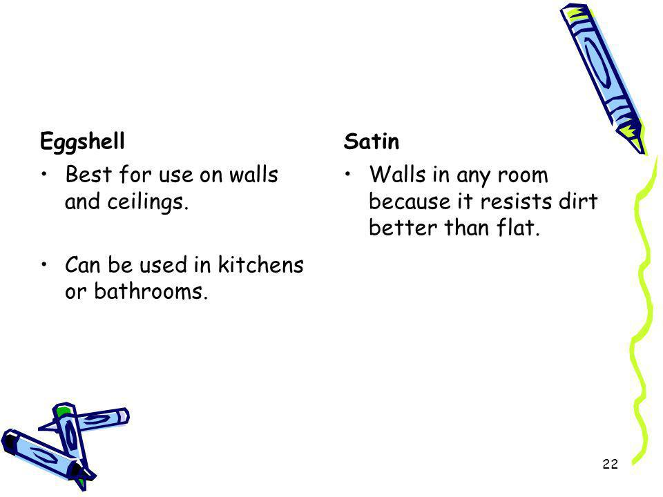 Eggshell Satin. Best for use on walls and ceilings. Can be used in kitchens or bathrooms.