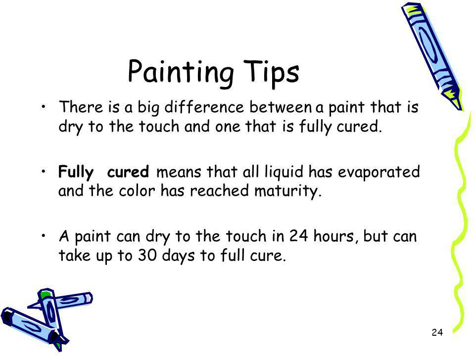 Painting Tips There is a big difference between a paint that is dry to the touch and one that is fully cured.