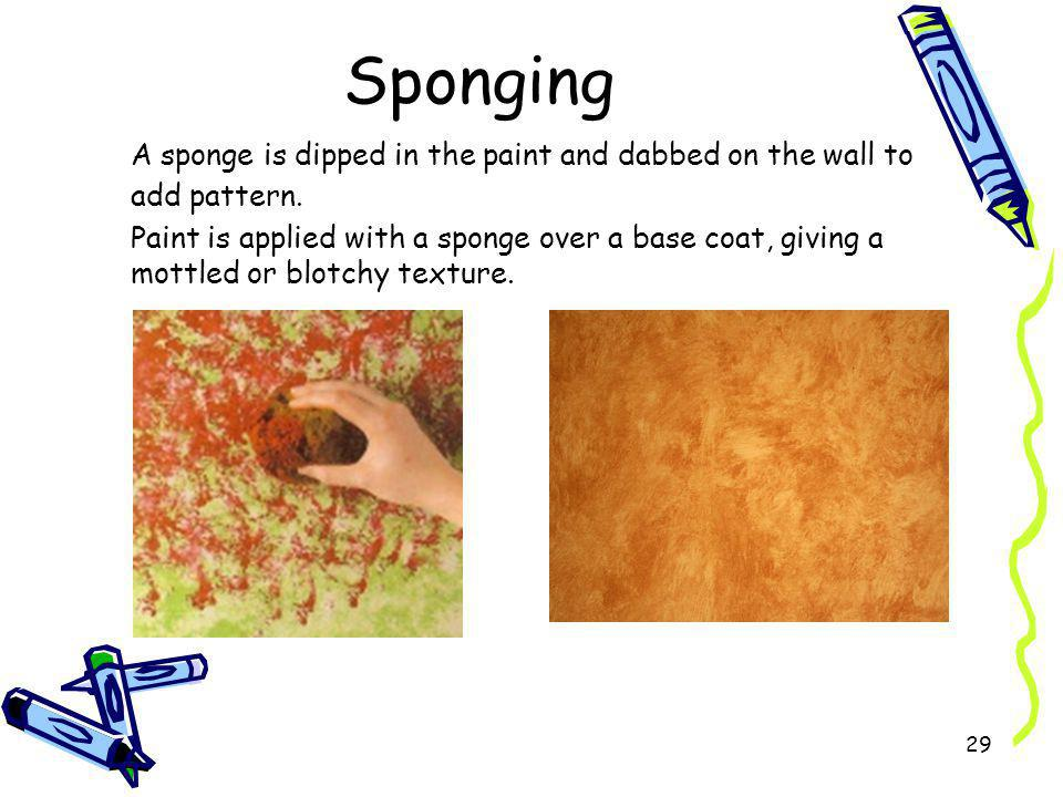Sponging A sponge is dipped in the paint and dabbed on the wall to add pattern.