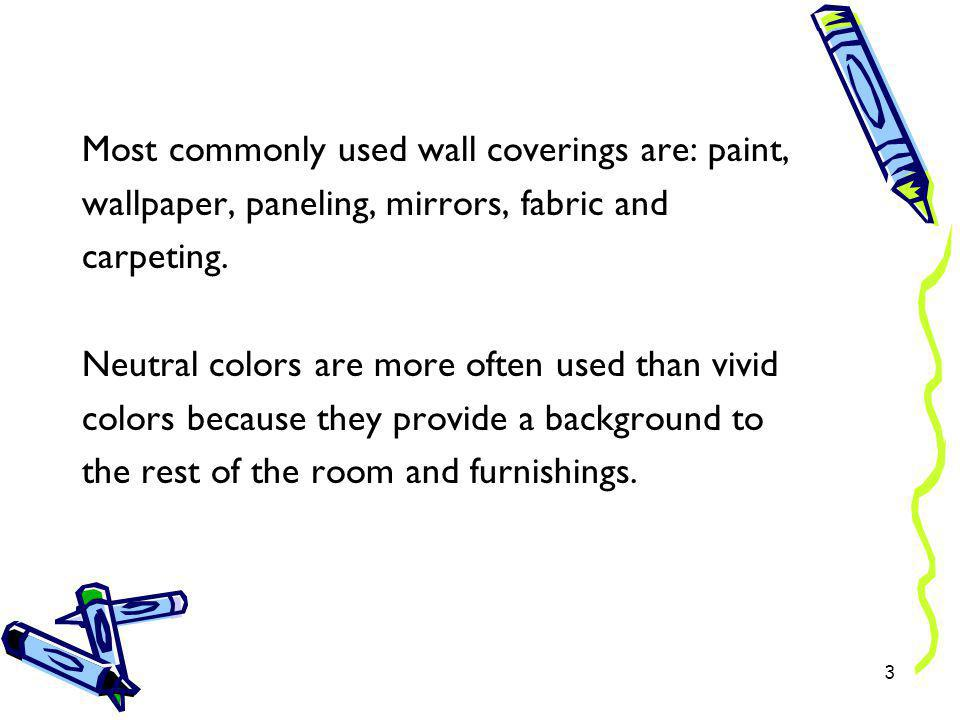 Most commonly used wall coverings are: paint, wallpaper, paneling, mirrors, fabric and carpeting.