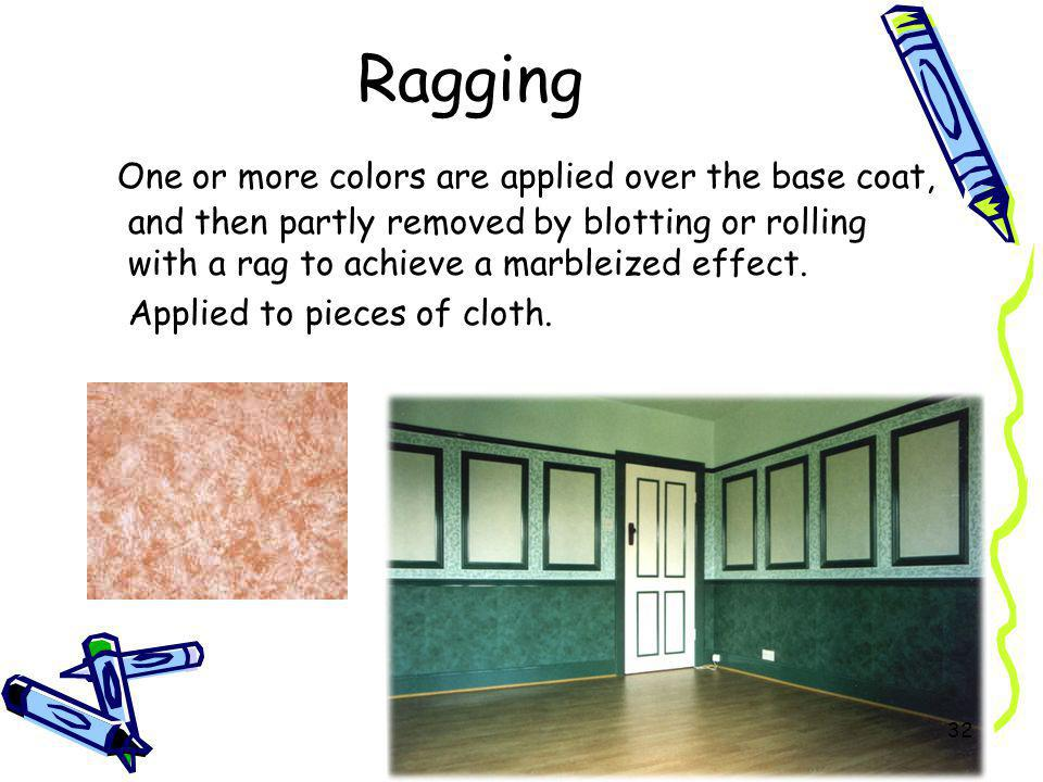 Ragging One or more colors are applied over the base coat, and then partly removed by blotting or rolling with a rag to achieve a marbleized effect.