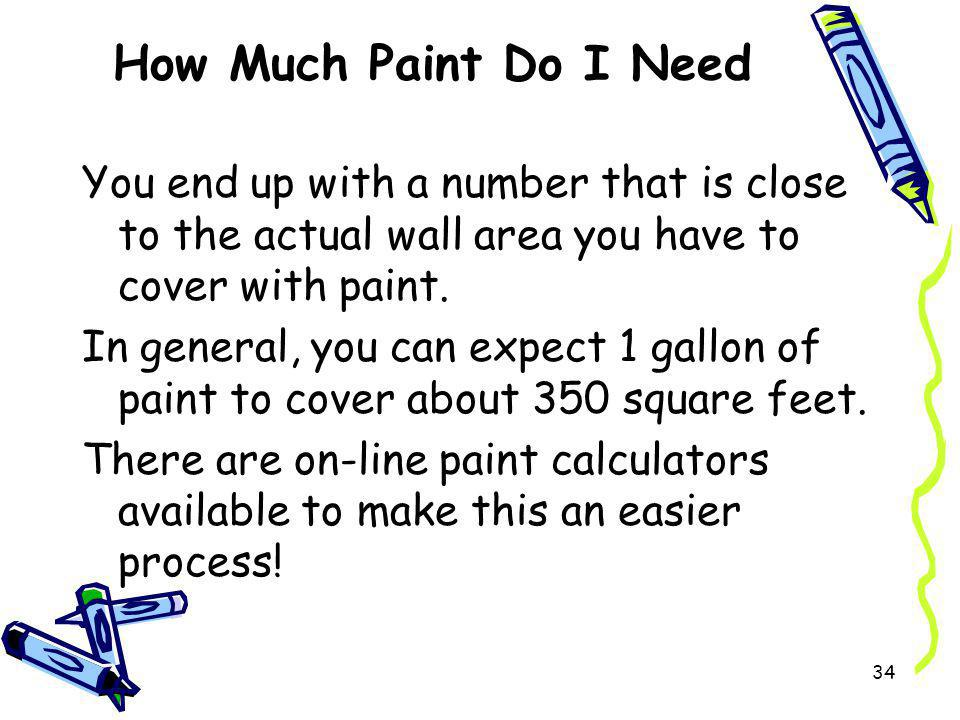 How Much Paint Do I Need You end up with a number that is close to the actual wall area you have to cover with paint.
