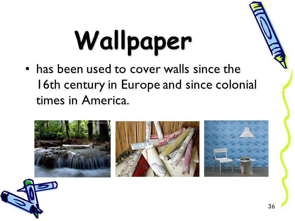 Wallpaper has been used to cover walls since the 16th century in Europe and since colonial times in America.