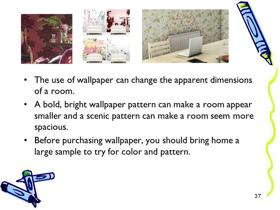 The use of wallpaper can change the apparent dimensions of a room.