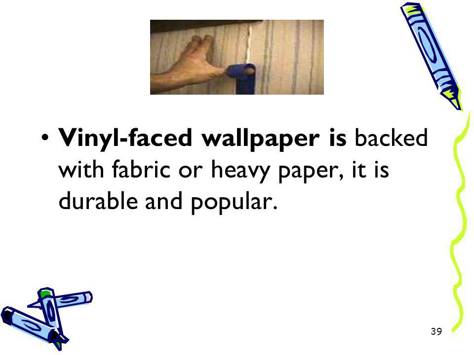 Vinyl-faced wallpaper is backed with fabric or heavy paper, it is durable and popular.